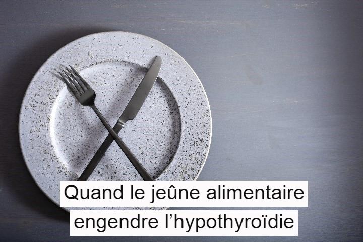 Quand le jeûne alimentaire engendre l'hypothyroïdie